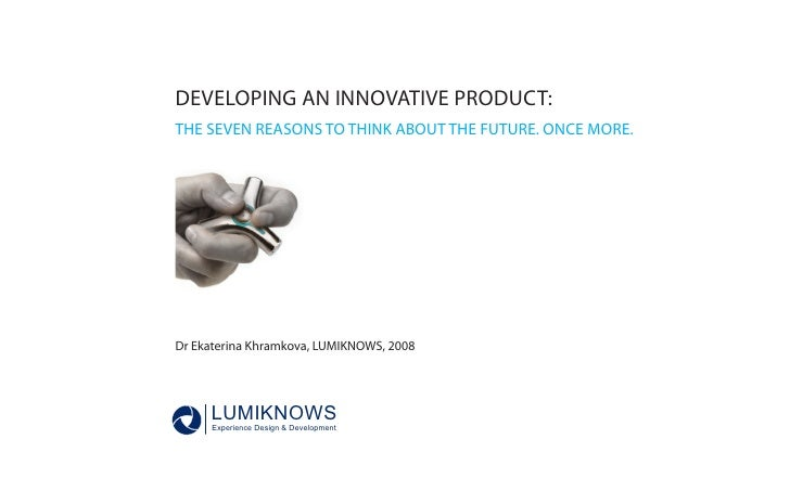 DEVELOPING AN INNOVATIVE PRODUCT:                     THE SEVEN REASONS TO THINK ABOUT THE FUTURE. ONCE MORE.             ...