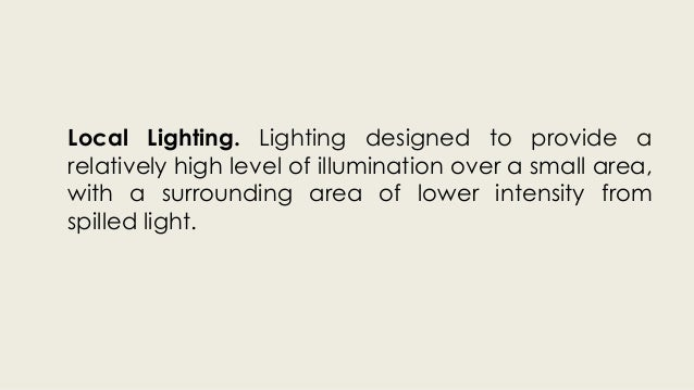 Local Lighting. Lighting designed to provide a  relatively high level of illumination over a small area,  with a surroundi...