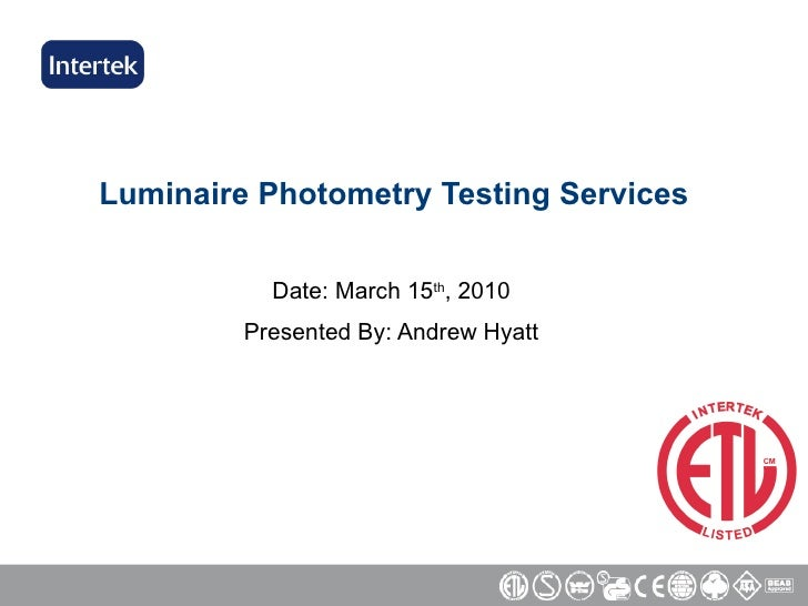 Luminaire Photometry Testing Services Date: March 15 th , 2010 Presented By: Andrew Hyatt