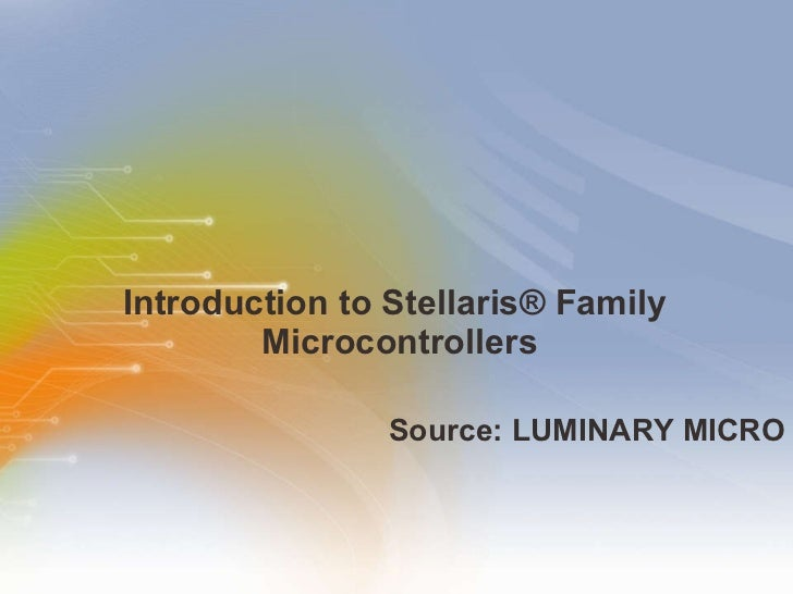 Introduction to Stellaris ® Family  Microcontrollers <ul><li>Source: LUMINARY MICRO </li></ul>