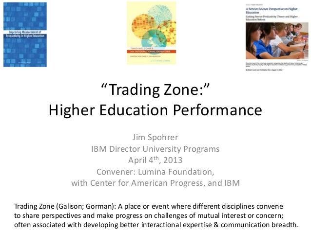 """Trading Zone:""          Higher Education Performance                                 Jim Spohrer                      IBM..."