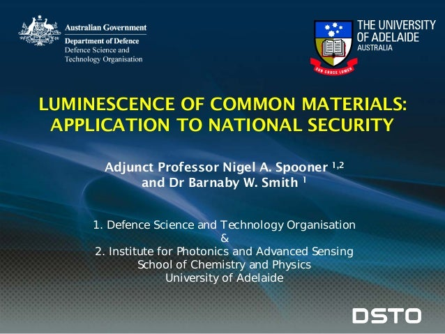 LUMINESCENCE OF COMMON MATERIALS: APPLICATION TO NATIONAL SECURITY Adjunct Professor Nigel A. Spooner 1,2 and Dr Barnaby W...