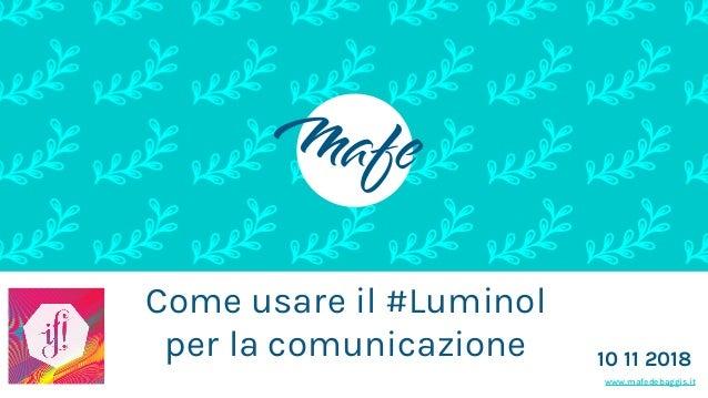www.mafedebaggis.it Come usare il #Luminol per la comunicazione 10 11 2018