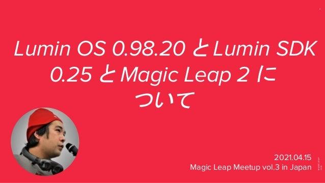 MAGIC LEAP 2021 2 Lumin OS 0.98.20 と Lumin SDK 0.25 と Magic Leap 2 に ついて 2021.04.15 Magic Leap Meetup vol.3 in Japan