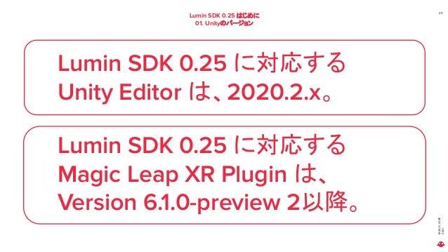 MAGIC LEAP 2021 Lumin SDK 0.25 はじめに 01. Unityのバージョン 29 Lumin SDK 0.25 に対応する Unity Editor は、2020.2.x。 Lumin SDK 0.25 に対応する ...