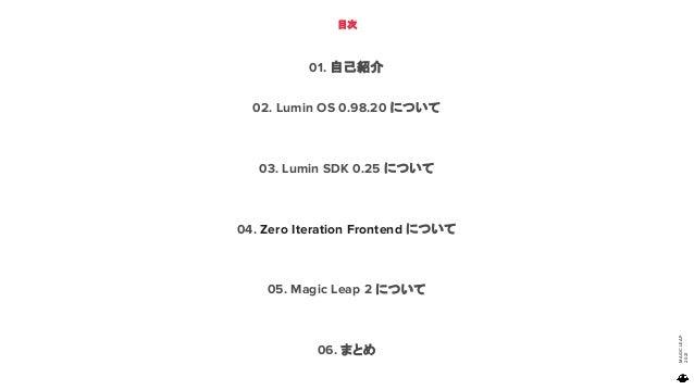 MAGIC LEAP 2021 目次 01. 自己紹介 02. Lumin OS 0.98.20 について 03. Lumin SDK 0.25 について 04. Zero Iteration Frontend について 05. Magic L...