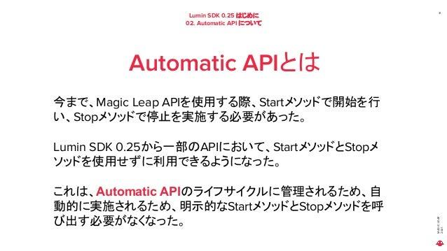 MAGIC LEAP 2021 Lumin SDK 0.25 はじめに 02. Automatic API について 31 Automatic APIとは 今まで、Magic Leap APIを使用する際、Startメソッドで開始を行 い、St...