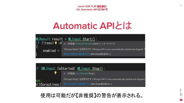 MAGIC LEAP 2021 Lumin SDK 0.25 はじめに 02. Automatic API について 32 Automatic APIとは 使用は可能だが【非推奨】の警告が表示される。