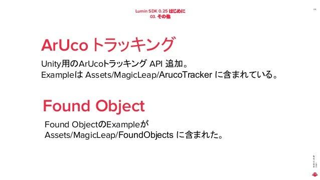 MAGIC LEAP 2021 Lumin SDK 0.25 はじめに 03. その他 35 ArUco トラッキング Unity用のArUcoトラッキング API 追加。 Exampleは Assets/MagicLeap/ArucoTrac...