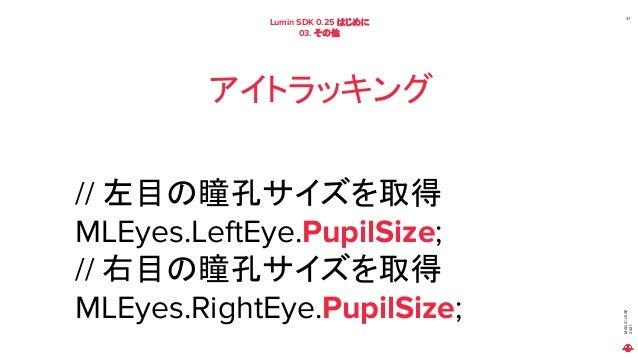 MAGIC LEAP 2021 Lumin SDK 0.25 はじめに 03. その他 37 アイトラッキング // 左目の瞳孔サイズを取得 MLEyes.LeftEye.PupilSize; // 右目の瞳孔サイズを取得 MLEyes.Rig...