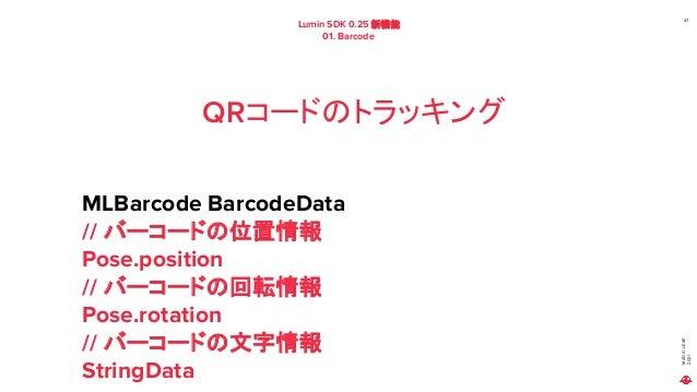 MAGIC LEAP 2021 Lumin SDK 0.25 新機能 01. Barcode 47 QRコードのトラッキング MLBarcode BarcodeData // バーコードの位置情報 Pose.position // バーコードの...