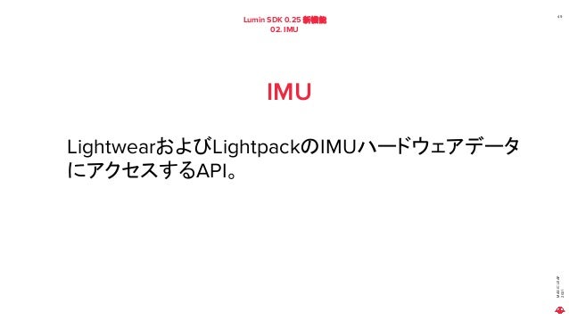 MAGIC LEAP 2021 Lumin SDK 0.25 新機能 02. IMU 49 IMU LightwearおよびLightpackのIMUハードウェアデータ にアクセスするAPI。