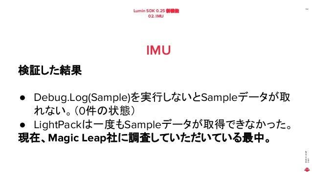 MAGIC LEAP 2021 Lumin SDK 0.25 新機能 02. IMU 54 IMU 検証した結果 ● Debug.Log(Sample)を実行しないとSampleデータが取 れない。(0件の状態) ● LightPackは一度も...