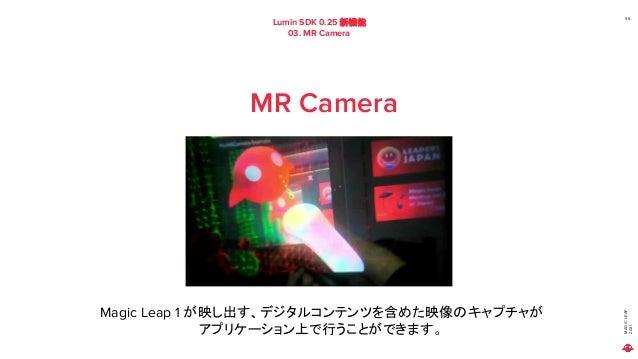 MAGIC LEAP 2021 Lumin SDK 0.25 新機能 03. MR Camera 56 MR Camera Magic Leap 1 が映し出す、デジタルコンテンツを含めた映像のキャプチャが アプリケーション上で行うことができま...