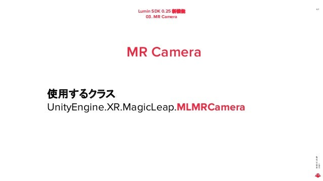 MAGIC LEAP 2021 Lumin SDK 0.25 新機能 03. MR Camera 57 MR Camera 使用するクラス UnityEngine.XR.MagicLeap.MLMRCamera