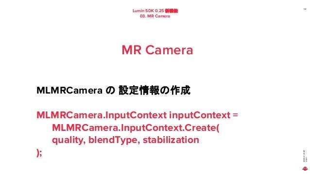 MAGIC LEAP 2021 Lumin SDK 0.25 新機能 03. MR Camera 58 MR Camera MLMRCamera の 設定情報の作成 MLMRCamera.InputContext inputContext = ...