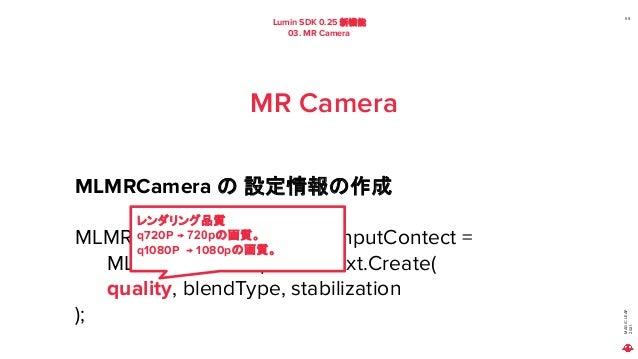 MAGIC LEAP 2021 Lumin SDK 0.25 新機能 03. MR Camera 59 MR Camera MLMRCamera の 設定情報の作成 MLMRCamera.InputContext inputContect = ...