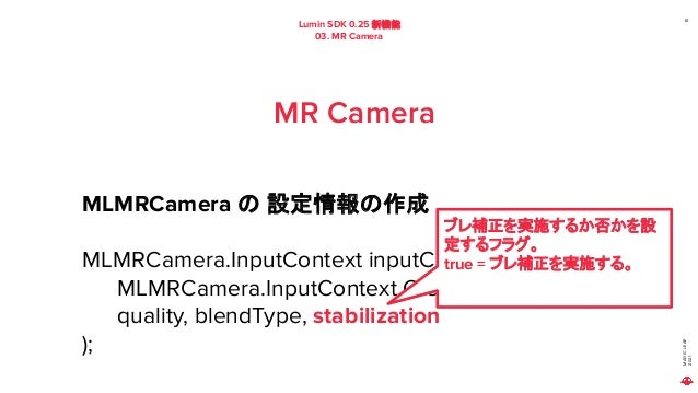 MAGIC LEAP 2021 Lumin SDK 0.25 新機能 03. MR Camera 61 MR Camera MLMRCamera の 設定情報の作成 MLMRCamera.InputContext inputContect = ...