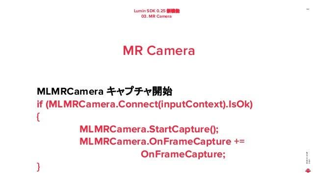 MAGIC LEAP 2021 Lumin SDK 0.25 新機能 03. MR Camera 62 MR Camera MLMRCamera キャプチャ開始 if (MLMRCamera.Connect(inputContext).IsOk...
