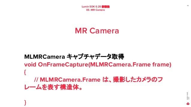 MAGIC LEAP 2021 Lumin SDK 0.25 新機能 03. MR Camera 63 MR Camera MLMRCamera キャプチャデータ取得 void OnFrameCapture(MLMRCamera.Frame f...