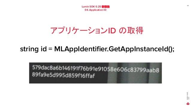 MAGIC LEAP 2021 Lumin SDK 0.25 新機能 04. Application ID 69 アプリケーションID の取得 string id = MLAppIdentifier.GetAppInstanceId();