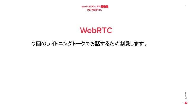 MAGIC LEAP 2021 Lumin SDK 0.25 新機能 05. WebRTC 71 WebRTC 今回のライトニングトークでお話するため割愛します。