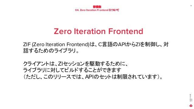 MAGIC LEAP 2021 新機能 04. Zero Iteration Frontend について 73 Zero Iteration Frontend ZIF (Zero Iteration Frontend)は、C言語のAPIからZI...