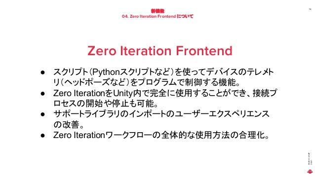 MAGIC LEAP 2021 新機能 04. Zero Iteration Frontend について 74 Zero Iteration Frontend ● スクリプト(Pythonスクリプトなど)を使ってデバイスのテレメト リ(ヘッドポ...