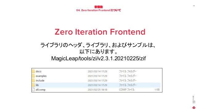 MAGIC LEAP 2021 新機能 04. Zero Iteration Frontend について 75 Zero Iteration Frontend ライブラリのヘッダ、ライブラリ、およびサンプルは、 以下にあります。 MagicLe...