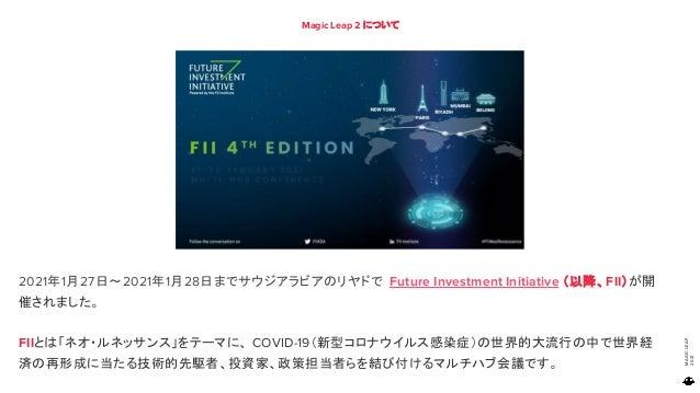 MAGIC LEAP 2021 Magic Leap 2 について 2021年1月27日~2021年1月28日までサウジアラビアのリヤドで Future Investment Initiative (以降、FII)が開 催されました。 FIIと...