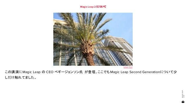 MAGIC LEAP 2021 Magic Leap 2 について 82 この講演にMagic Leap の CEO ペギージョンソン氏 が登壇。ここでもMagic Leap Second Generationについて少 しだけ触れてました。 ...