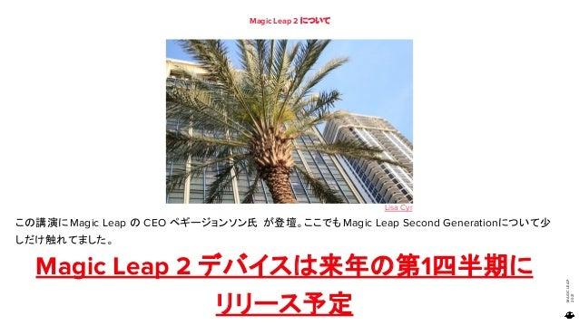 MAGIC LEAP 2021 Magic Leap 2 について 83 この講演にMagic Leap の CEO ペギージョンソン氏 が登壇。ここでもMagic Leap Second Generationについて少 しだけ触れてました。 ...