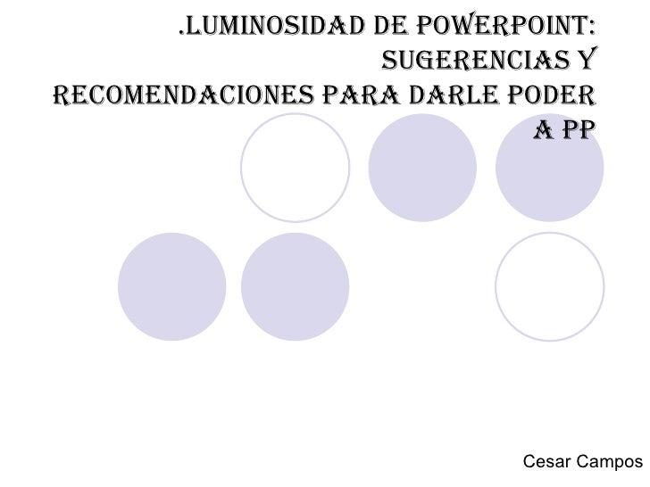 .Luminosidad de powerpoint: sugerencias y recomendaciones para darle poder a PP Cesar Campos