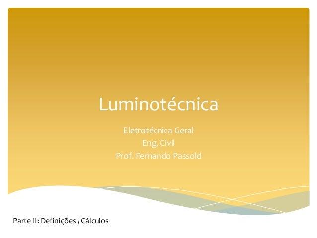 Luminotécnica Eletrotécnica Geral Eng. Civil Prof. Fernando Passold Parte II: Definições / Cálculos