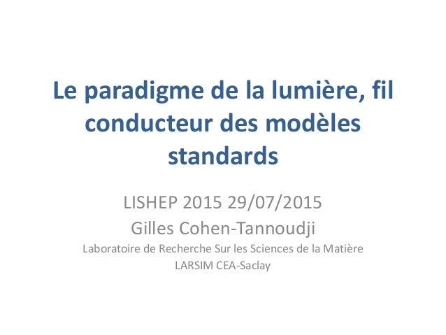 Le paradigme de la lumière, fil conducteur des modèles standards LISHEP 2015 29/07/2015 Gilles Cohen-Tannoudji Laboratoire...