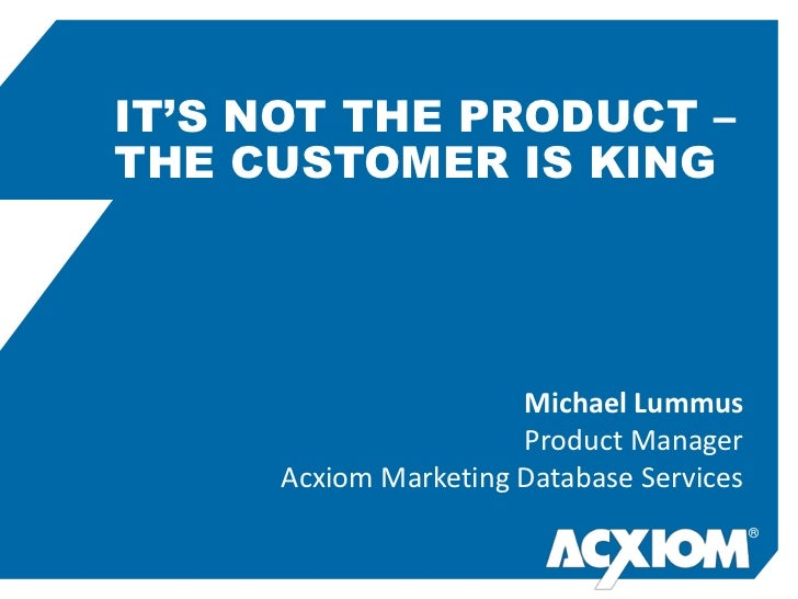IT'S NOT THE PRODUCT –THE CUSTOMER IS KING                      Michael Lummus                      Product Manager     Ac...