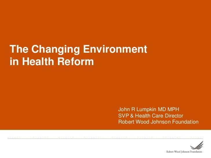 The Changing Environmentin Health Reform                  John R Lumpkin MD MPH                  SVP & Health Care Directo...