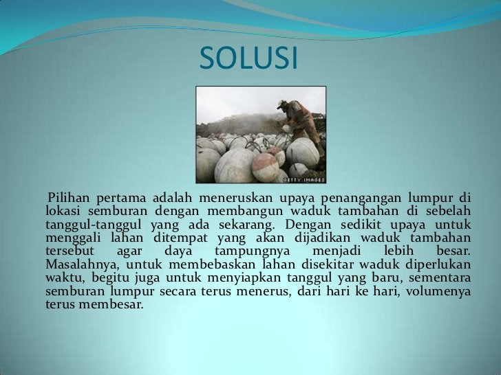 Pilihan kedua adalah membuang langsung lumpur panasitu ke Kali Porong. Sebagai tempat penyimpananlumpur, Kali Porong ibara...