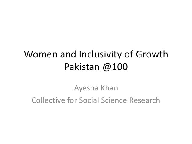 Women and Inclusivity of Growth Pakistan @100 Ayesha Khan Collective for Social Science Research