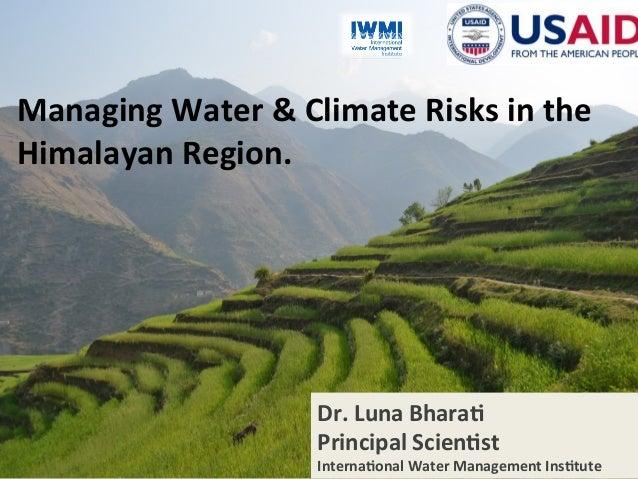 www.iwmi.org Water for a food-secure world 1 ManagingWater&ClimateRisksinthe HimalayanRegion. Dr.LunaBhara; P...