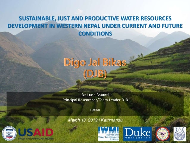 SUSTAINABLE, JUST AND PRODUCTIVE WATER RESOURCES DEVELOPMENT IN WESTERN NEPAL UNDER CURRENT AND FUTURE CONDITIONS 1 Dr. Lu...