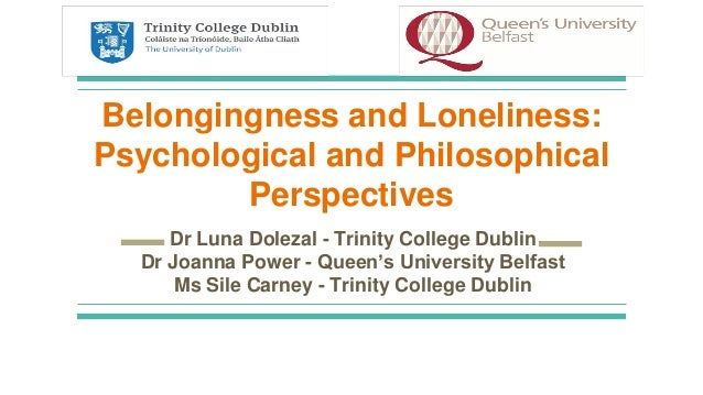 Belongingness and Loneliness: Psychological and Philosophical Perspectives Dr Luna Dolezal - Trinity College Dublin Dr Joa...