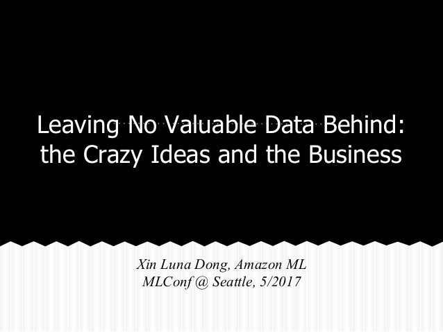 Leaving No Valuable Data Behind: the Crazy Ideas and the Business Xin Luna Dong, Amazon ML MLConf @ Seattle, 5/2017