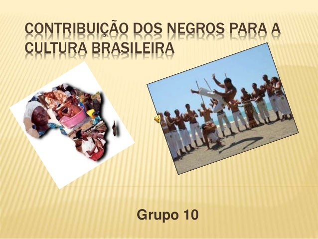 CONTRIBUIÇÃO DOS NEGROS PARA A CULTURA BRASILEIRA Grupo 10