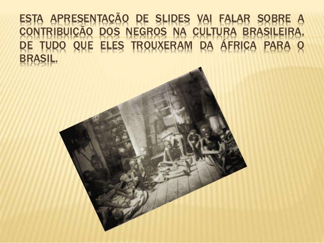 ESTA APRESENTAÇÃO DE SLIDES VAI FALAR SOBRE A CONTRIBUIÇÃO DOS NEGROS NA CULTURA BRASILEIRA, DE TUDO QUE ELES TROUXERAM DA...