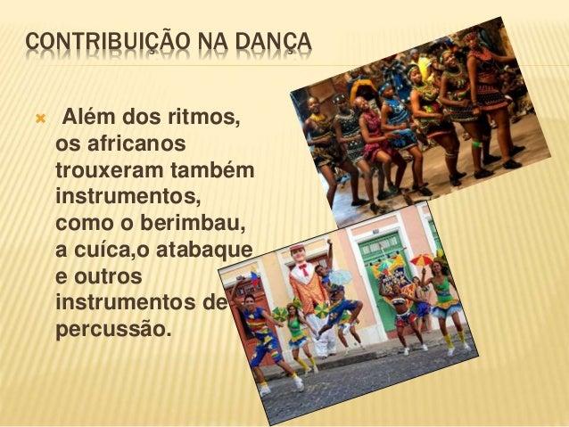CONTRIBUIÇÃO NA DANÇA  Além dos ritmos, os africanos trouxeram também instrumentos, como o berimbau, a cuíca,o atabaque e...