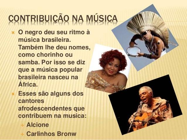 CONTRIBUIÇÃO NA MÚSICA  O negro deu seu ritmo à música brasileira. Também lhe deu nomes, como chorinho ou samba. Por isso...