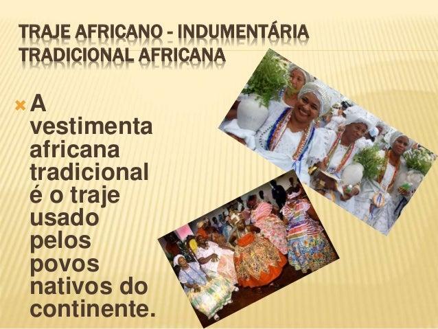 TRAJE AFRICANO - INDUMENTÁRIA TRADICIONAL AFRICANA A vestimenta africana tradicional é o traje usado pelos povos nativos ...
