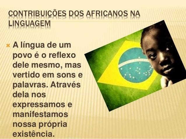 CONTRIBUIÇÕES DOS AFRICANOS NA LINGUAGEM  A língua de um povo é o reflexo dele mesmo, mas vertido em sons e palavras. Atr...