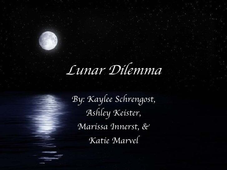 Lunar Dilemma By: Kaylee Schrengost, Ashley Keister, Marissa Innerst, & Katie Marvel